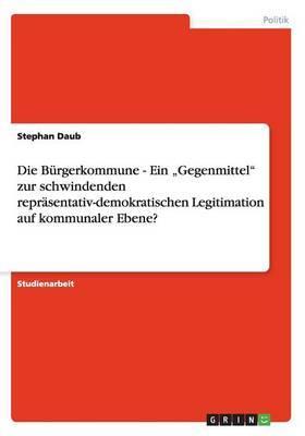 """Die Bürgerkommune - Ein """"Gegenmittel"""" zur schwindenden repräsentativ-demokratischen Legitimation auf kommunaler Ebene?"""