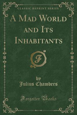 A Mad World and Its Inhabitants (Classic Reprint)