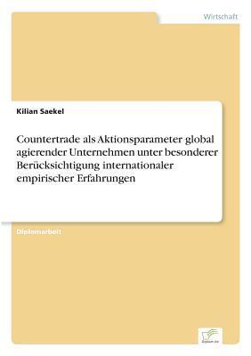 Countertrade als Aktionsparameter global agierender Unternehmen unter besonderer Berücksichtigung internationaler empirischer Erfahrungen