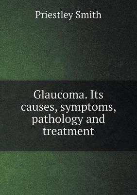 Glaucoma. Its Causes, Symptoms, Pathology and Treatment