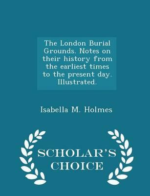 The London Burial Grounds. Notes on Their History from the Earliest Times to the Present Day. Illustrated. - Scholar's Choice Edition
