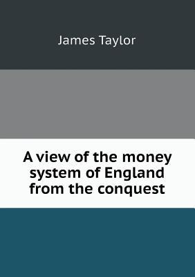 A View of the Money System of England from the Conquest
