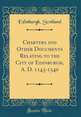 Charters and Other Documents Relating to the City of Edinburgh, A. D. 1143-1540 (Classic Reprint)