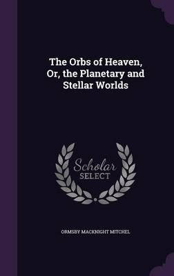 The Orbs of Heaven, Or, the Planetary and Stellar Worlds