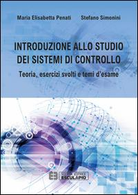 Introduzione allo studio dei sistemi di controllo. Teoria, esercizi svolti e temi d'esame