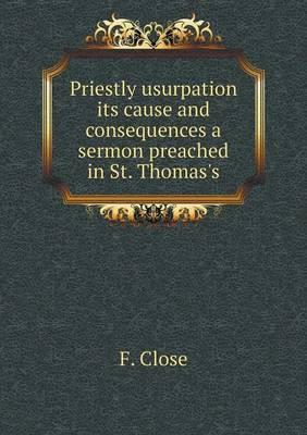 Priestly Usurpation Its Cause and Consequences a Sermon Preached in St. Thomas's