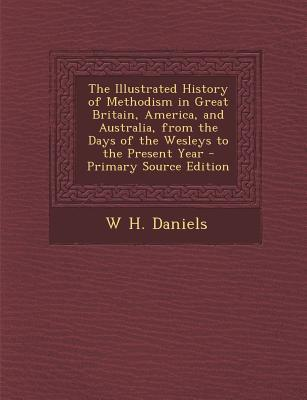 The Illustrated History of Methodism in Great Britain, America, and Australia, from the Days of the Wesleys to the Present Year - Primary Source Editi