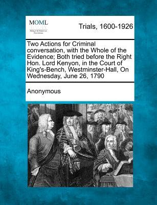 Two Actions for Criminal Conversation, with the Whole of the Evidence; Both Tried Before the Right Hon. Lord Kenyon, in the Court of King's-Bench, Wes