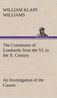 The Communes of Lombardy from the VI. to the X. Century An Investigation of the Causes Which Led to the Development Of Municipal Unity Among the Lombard Communes