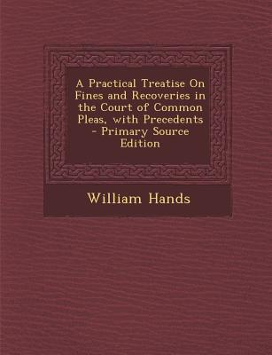 A Practical Treatise on Fines and Recoveries in the Court of Common Pleas, with Precedents