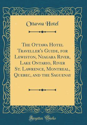 The Ottawa Hotel Traveller's Guide, for Lewiston, Niagara River, Lake Ontario, River St. Lawrence, Montreal, Quebec, and the Saguenay (Classic Reprint)