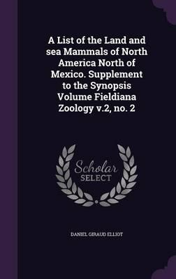 A List of the Land and Sea Mammals of North America North of Mexico. Supplement to the Synopsis Volume Fieldiana Zoology V.2, No. 2