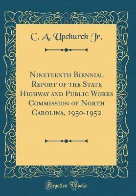Nineteenth Biennial Report of the State Highway and Public Works Commission of North Carolina, 1950-1952 (Classic Reprint)