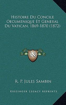 Histoire Du Concile Oecumenique Et General Du Vatican, 1869-1870 (1872)