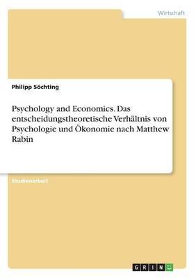 Psychology and Economics. Das entscheidungstheoretische Verhältnis von Psychologie und Ökonomie nach Matthew Rabin