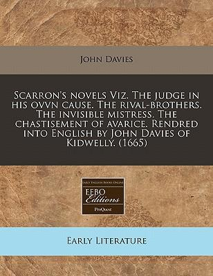 Scarron's Novels Viz. the Judge in His Ovvn Cause. the Rival-Brothers. the Invisible Mistress. the Chastisement of Avarice. Rendred Into English by John Davies of Kidwelly. (1665)