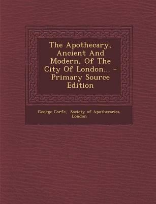 The Apothecary, Ancient and Modern, of the City of London. - Primary Source Edition