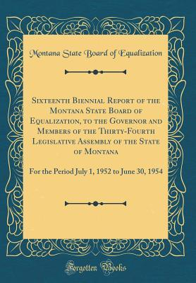 Sixteenth Biennial Report of the Montana State Board of Equalization, to the Governor and Members of the Thirty-Fourth Legislative Assembly of the ... 1, 1952 to June 30, 1954 (Classic Reprint)