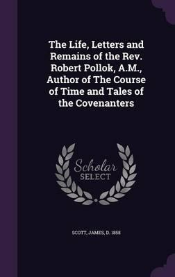 The Life, Letters and Remains of the REV. Robert Pollok, A.M, Author of the Course of Time and Tales of the Covenanters