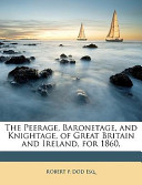 The Peerage, Baronetage, and Knightage, of Great Britain and Ireland, For 1860
