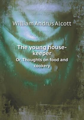 The Young House-Keeper Or, Thoughts on Food and Cookery