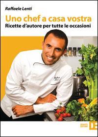 Uno chef a casa vostra. Ricette d'autore per tutte le occasioni