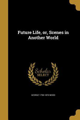 FUTURE LIFE OR SCENES IN ANOTH