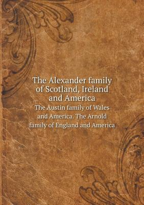The Alexander Family of Scotland, Ireland and America the Austin Family of Wales and America. the Arnold Family of England and America