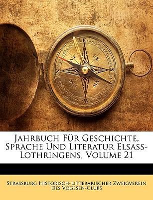 Jahrbuch Fr Geschichte, Sprache Und Literatur Elsass-Lothringens, Volume 21