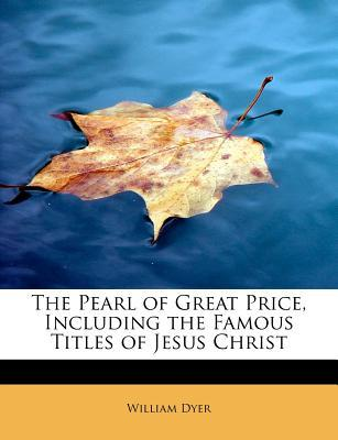 The Pearl of Great Price, Including the Famous Titles of Jesus Christ