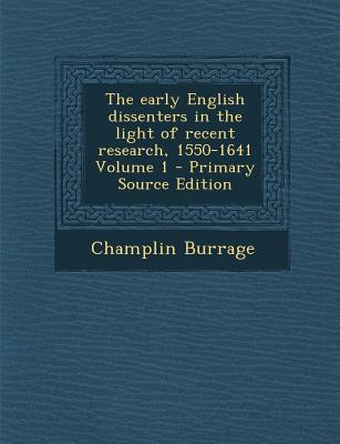 The Early English Dissenters in the Light of Recent Research, 1550-1641 Volume 1