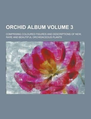 Orchid Album; Comprising Coloured Figures and Descriptions of New, Rare and Beautiful Orchidaceous Plants Volume 3
