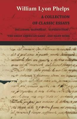 A Collection of Classic Essays by William Lyon Phelps - Including 'Happiness', 'Superstition', 'The Great American Game', and Many More