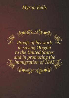 Proofs of His Work in Saving Oregon to the United States and in Promoting the Immigration of 1843