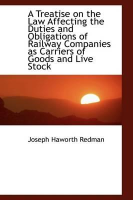 A Treatise on the Law Affecting the Duties and Obligations of Railway Companies As Carriers of Goods