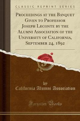 Proceedings at the Banquet Given to Professor Joseph LeConte by the Alumni Association of the University of California, September 24, 1892 (Classic Re