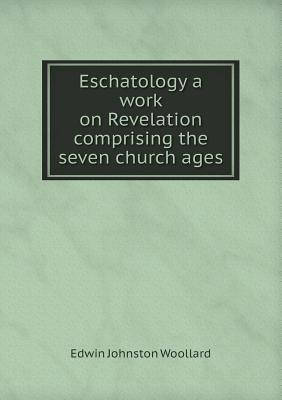Eschatology a Work on Revelation Comprising the Seven Church Ages