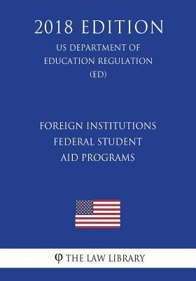 Foreign Institutions - Federal Student Aid Programs (US Department of Education Regulation) (ED) (2018 Edition)
