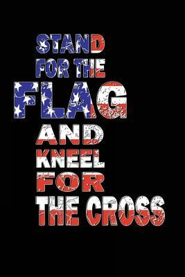 Stand For The Flag And Kneel For The Cross