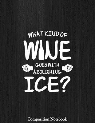 What Kind Of Wine Goes With Abolishing Ice Composition Notebook
