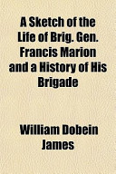 A Sketch of the Life of Brig. Gen. Francis Marion and a History of His Brigade