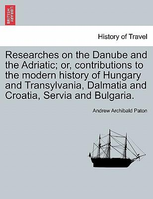 Researches on the Danube and the Adriatic; or, contributions to the modern history of Hungary and Transylvania, Dalmatia and Croatia, Servia and Bulgaria. VOL. I
