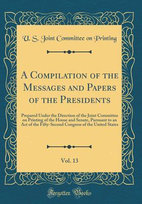 A Compilation of the Messages and Papers of the Presidents, Vol. 13