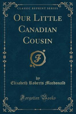 Our Little Canadian Cousin (Classic Reprint)