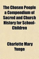 The Chosen People a Compendium of Sacred and Church History for School-Children