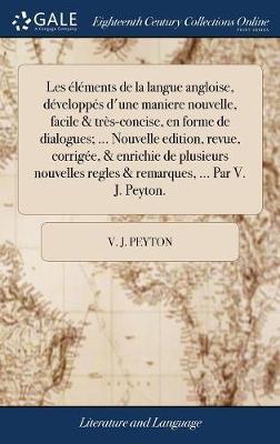 Les �l�ments de la Langue Angloise, D�velopp�s d'Une Maniere Nouvelle, Facile & Tr�s-Concise, En Forme de Dialogues; ... Nouvelle Edition, ... Regles & Remarques, ... Par V. J. Peyton.
