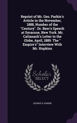 Reprint of Mr. Geo. Parkin's Article in the November, 1888, Number of the Century. Dr. Beer's Speech at Syracuse, New York. Mr. Cattanach's Letter to 1889. the Empire's Interview with Mr. Hopkins