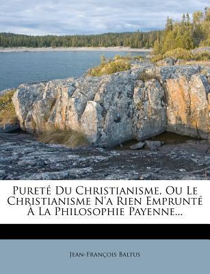 Purete Du Christianisme, Ou Le Christianisme N'a Rien Emprunte a la Philosophie Payenne.