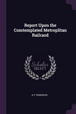 Report Upon the Comtemplated Metroplitan Railraod