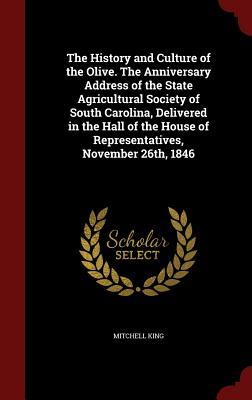The History and Culture of the Olive. the Anniversary Address of the State Agricultural Society of South Carolina, Delivered in the Hall of the House of Representatives, November 26th, 1846